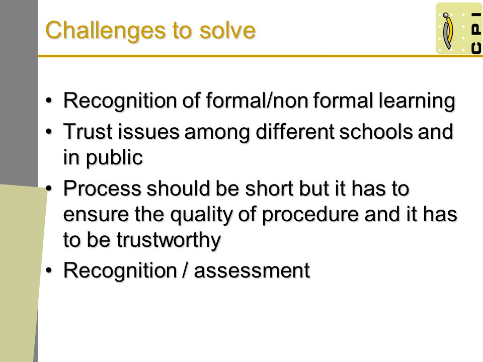 Challenges to solve Recognition of formal/non formal learningRecognition of formal/non formal learning Trust issues among different schools and in publicTrust issues among different schools and in public Process should be short but it has to ensure the quality of procedure and it has to be trustworthyProcess should be short but it has to ensure the quality of procedure and it has to be trustworthy Recognition / assessmentRecognition / assessment