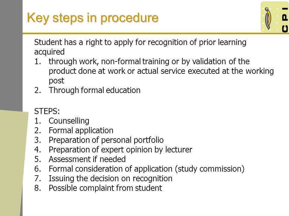 Key steps in procedure Student has a right to apply for recognition of prior learning acquired 1.through work, non-formal training or by validation of the product done at work or actual service executed at the working post 2.Through formal education STEPS: 1.Counselling 2.Formal application 3.Preparation of personal portfolio 4.Preparation of expert opinion by lecturer 5.Assessment if needed 6.Formal consideration of application (study commission) 7.Issuing the decision on recognition 8.Possible complaint from student