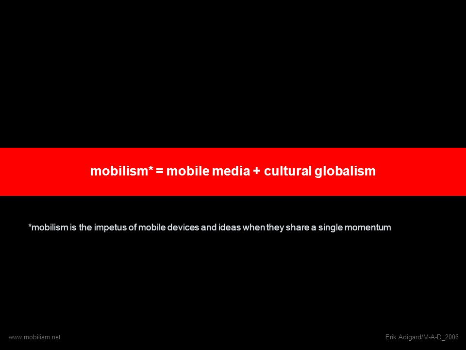 mobilism* = mobile media + cultural globalism *mobilism is the impetus of mobile devices and ideas when they share a single momentum www.mobilism.netErik Adigard/M-A-D_2006