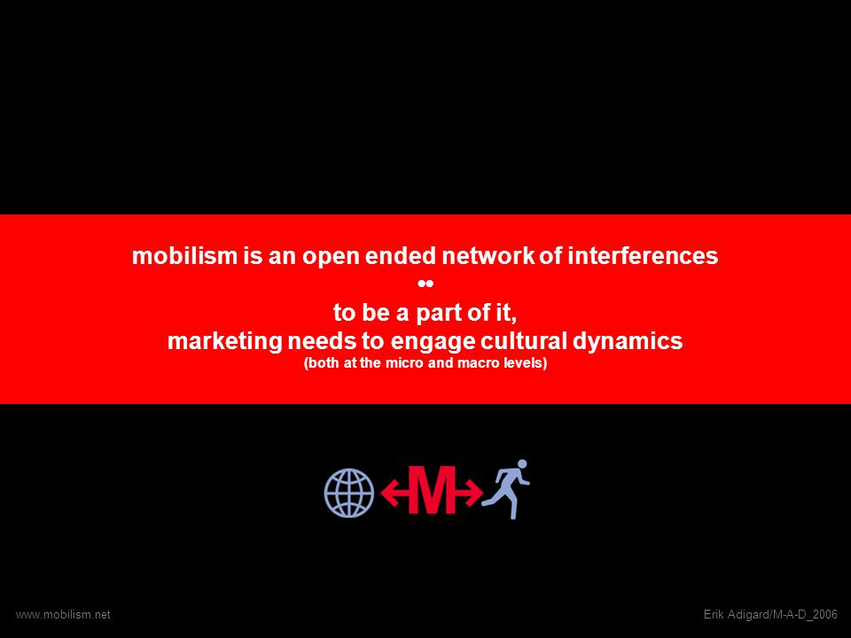 mobilism is an open ended network of interferences to be a part of it, marketing needs to engage cultural dynamics (both at the micro and macro levels) www.mobilism.netErik Adigard/M-A-D_2006