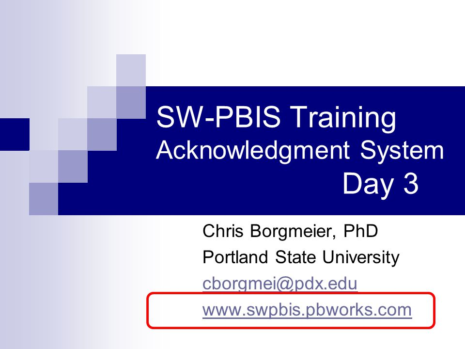 SW-PBIS Training Acknowledgment System Day 3 Chris Borgmeier, PhD Portland State University cborgmei@pdx.edu www.swpbis.pbworks.com