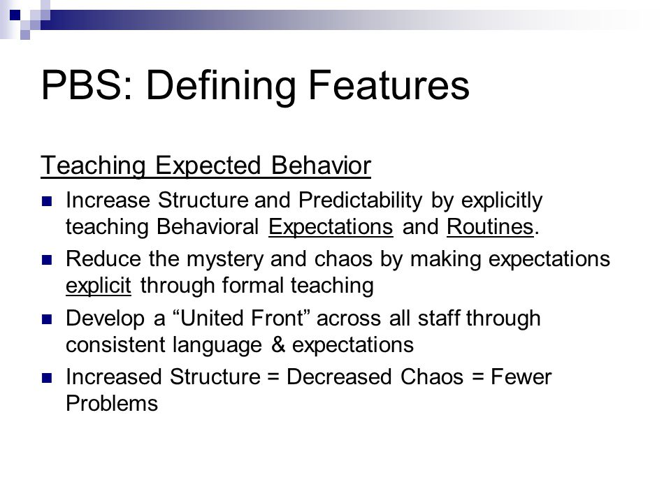 PBS: Defining Features Teaching Expected Behavior Increase Structure and Predictability by explicitly teaching Behavioral Expectations and Routines.