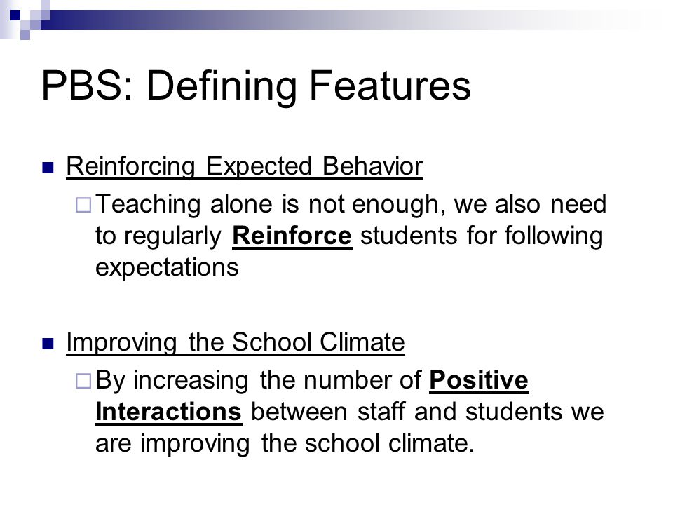 PBS: Defining Features Reinforcing Expected Behavior  Teaching alone is not enough, we also need to regularly Reinforce students for following expectations Improving the School Climate  By increasing the number of Positive Interactions between staff and students we are improving the school climate.