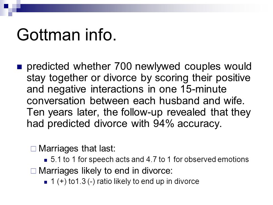 Gottman info. predicted whether 700 newlywed couples would stay together or divorce by scoring their positive and negative interactions in one 15-minu
