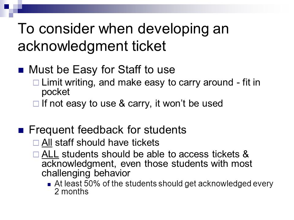 To consider when developing an acknowledgment ticket Must be Easy for Staff to use  Limit writing, and make easy to carry around - fit in pocket  If not easy to use & carry, it won't be used Frequent feedback for students  All staff should have tickets  ALL students should be able to access tickets & acknowledgment, even those students with most challenging behavior At least 50% of the students should get acknowledged every 2 months