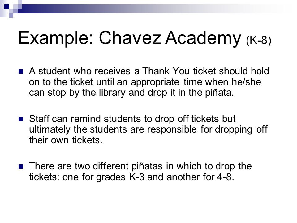 Example: Chavez Academy (K-8) A student who receives a Thank You ticket should hold on to the ticket until an appropriate time when he/she can stop by the library and drop it in the piñata.