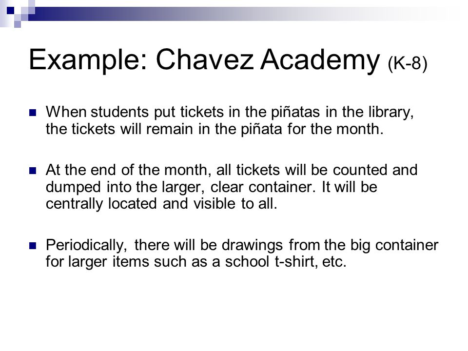Example: Chavez Academy (K-8) When students put tickets in the piñatas in the library, the tickets will remain in the piñata for the month.