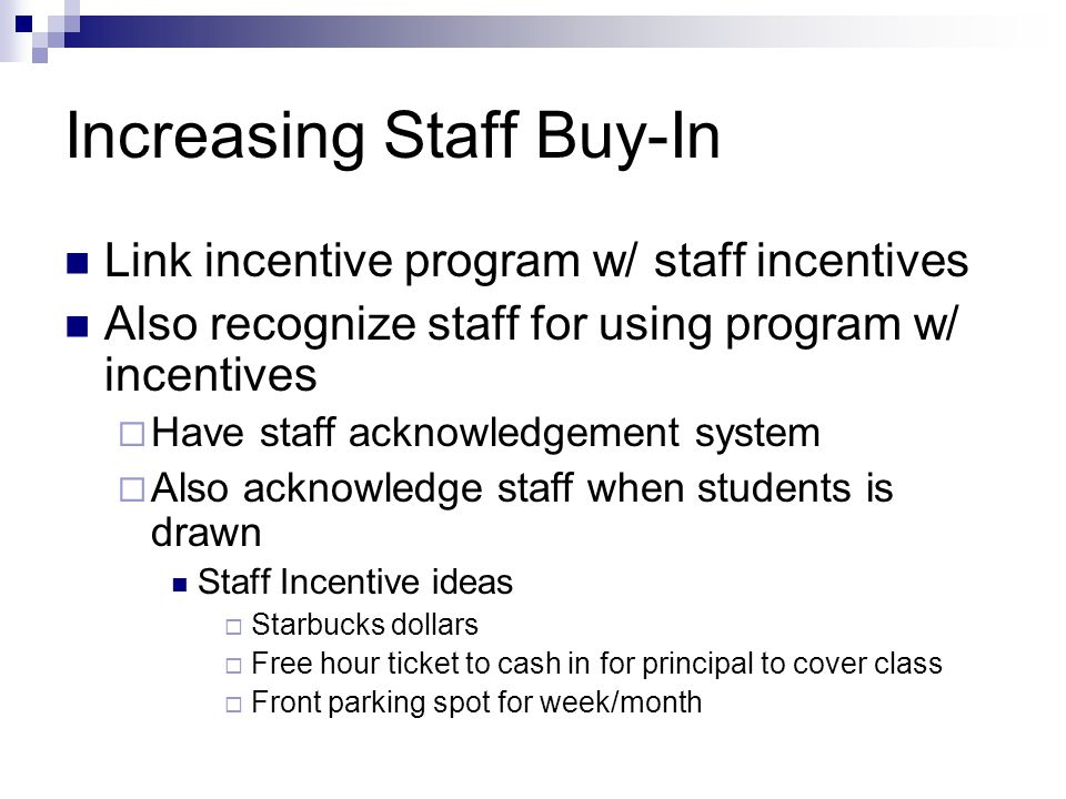 Increasing Staff Buy-In Link incentive program w/ staff incentives Also recognize staff for using program w/ incentives  Have staff acknowledgement system  Also acknowledge staff when students is drawn Staff Incentive ideas  Starbucks dollars  Free hour ticket to cash in for principal to cover class  Front parking spot for week/month