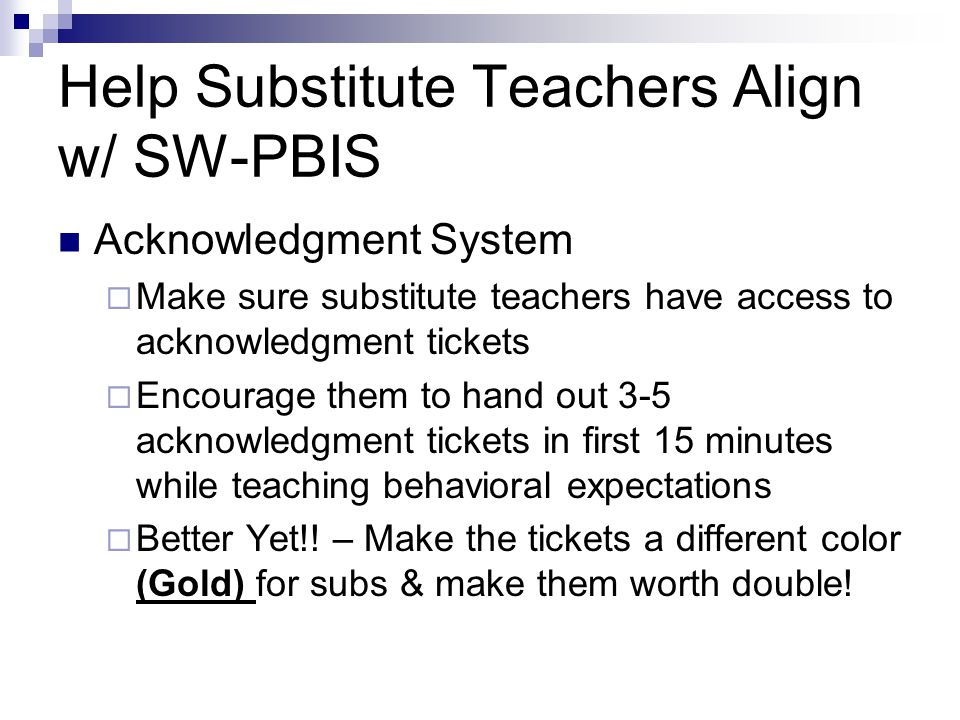 Help Substitute Teachers Align w/ SW-PBIS Acknowledgment System  Make sure substitute teachers have access to acknowledgment tickets  Encourage them to hand out 3-5 acknowledgment tickets in first 15 minutes while teaching behavioral expectations  Better Yet!.