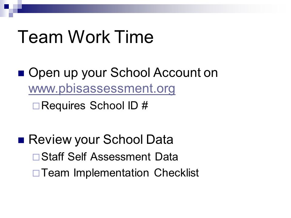 Team Work Time Open up your School Account on www.pbisassessment.org www.pbisassessment.org  Requires School ID # Review your School Data  Staff Self Assessment Data  Team Implementation Checklist