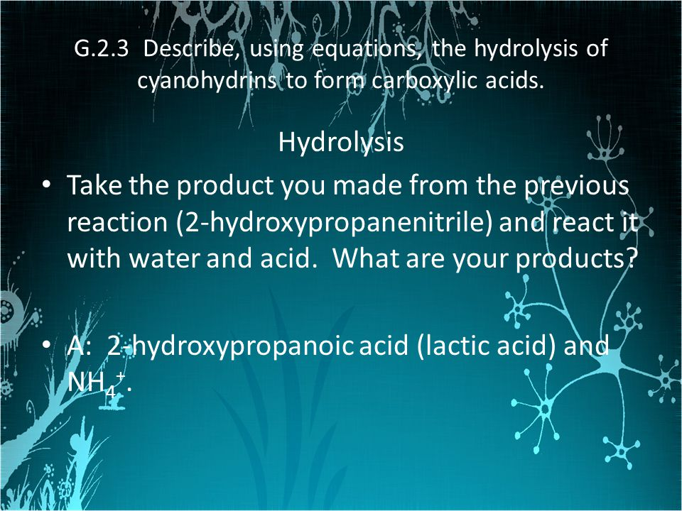 G.2.3 Describe, using equations, the hydrolysis of cyanohydrins to form carboxylic acids. Hydrolysis Take the product you made from the previous react