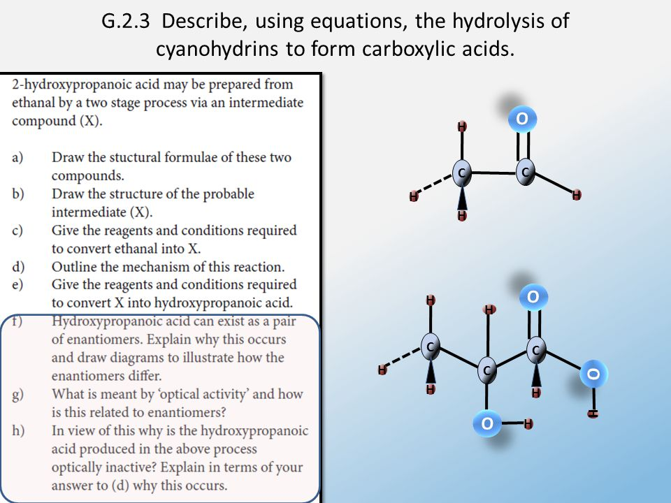 G.2.3 Describe, using equations, the hydrolysis of cyanohydrins to form carboxylic acids. O O H H C H H H C C O O H O O O O H C H H C H H