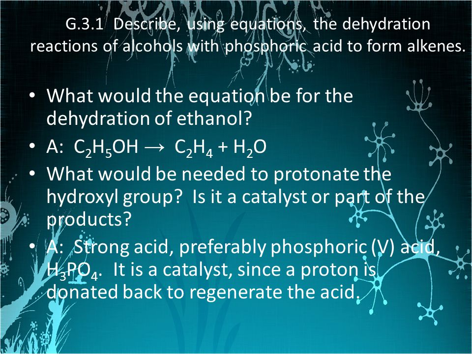 G.3.1 Describe, using equations, the dehydration reactions of alcohols with phosphoric acid to form alkenes. What would the equation be for the dehydr