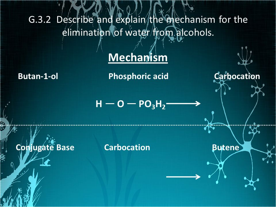 G.3.2 Describe and explain the mechanism for the elimination of water from alcohols. Mechanism Butan-1-olPhosphoric acid PO 3 H 2 HO Carbocation Buten