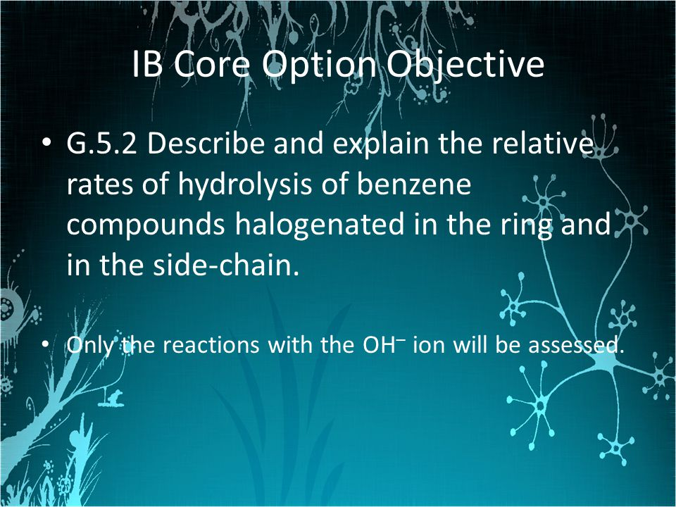 IB Core Option Objective G.5.2 Describe and explain the relative rates of hydrolysis of benzene compounds halogenated in the ring and in the side-chai