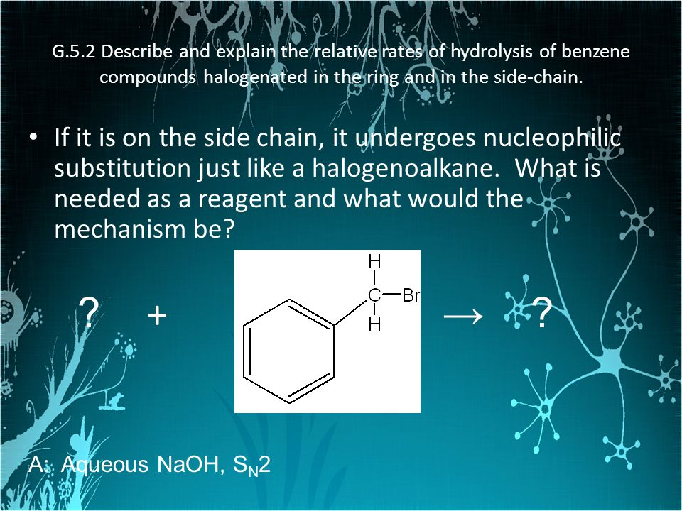 G.5.2 Describe and explain the relative rates of hydrolysis of benzene compounds halogenated in the ring and in the side-chain. If it is on the side c