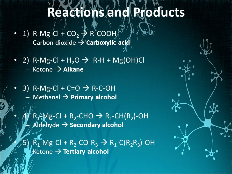 Reactions and Products 1) R-Mg-Cl + CO 2  R-COOH – Carbon dioxide  Carboxylic acid 2) R-Mg-Cl + H 2 O  R-H + Mg(OH)Cl – Ketone  Alkane 3) R-Mg-Cl