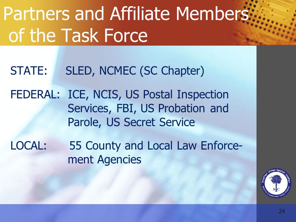 24 Partners and Affiliate Members of the Task Force STATE: SLED, NCMEC (SC Chapter) FEDERAL: ICE, NCIS, US Postal Inspection Services, FBI, US Probation and Parole, US Secret Service LOCAL: 55 County and Local Law Enforce- ment Agencies