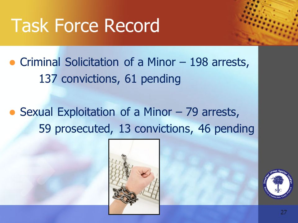 27 Task Force Record Criminal Solicitation of a Minor – 198 arrests, 137 convictions, 61 pending Sexual Exploitation of a Minor – 79 arrests, 59 prosecuted, 13 convictions, 46 pending