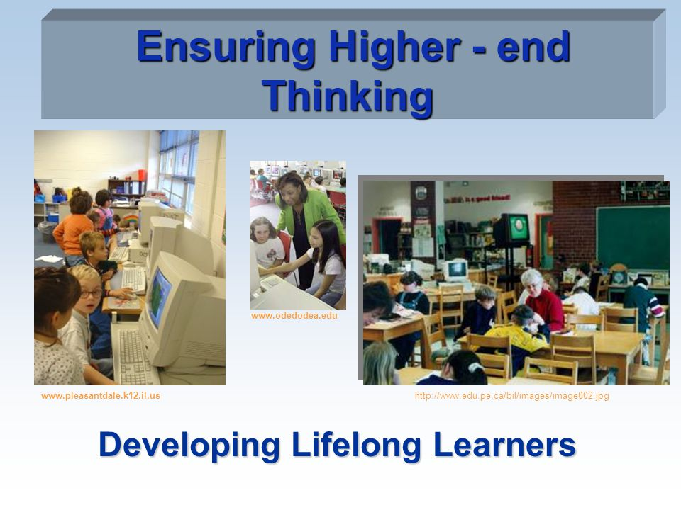 Ensuring Higher - end Thinking Developing Lifelong Learners www.pleasantdale.k12.il.us www.odedodea.edu http://www.edu.pe.ca/bil/images/image002.jpg