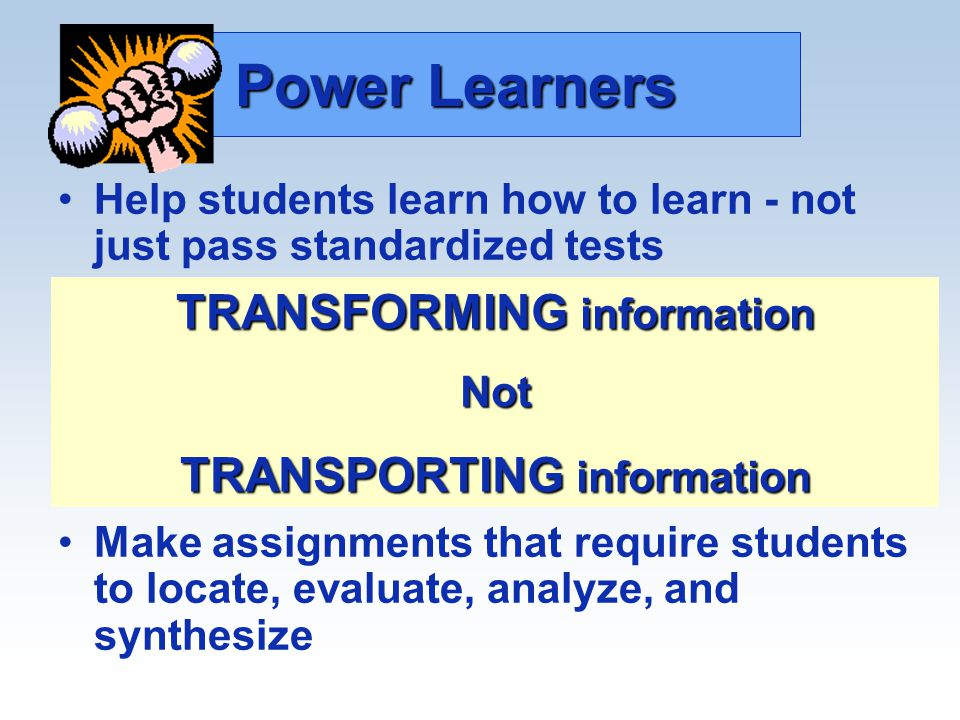 Power Learners Help students learn how to learn - not just pass standardized tests Teaching more than just locating facts - helping students learn how to evaluate and use information for meaning Make assignments that require students to locate, evaluate, analyze, and synthesize TRANSFORMING information Not TRANSPORTING information