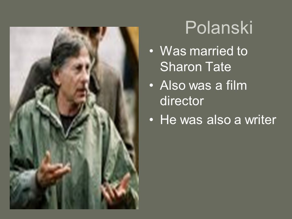 Polanski Was married to Sharon Tate Also was a film director He was also a writer