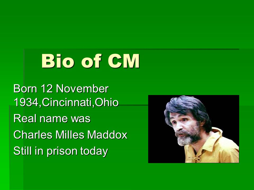 Bio of CM Born 12 November 1934,Cincinnati,Ohio Real name was Charles Milles Maddox Still in prison today