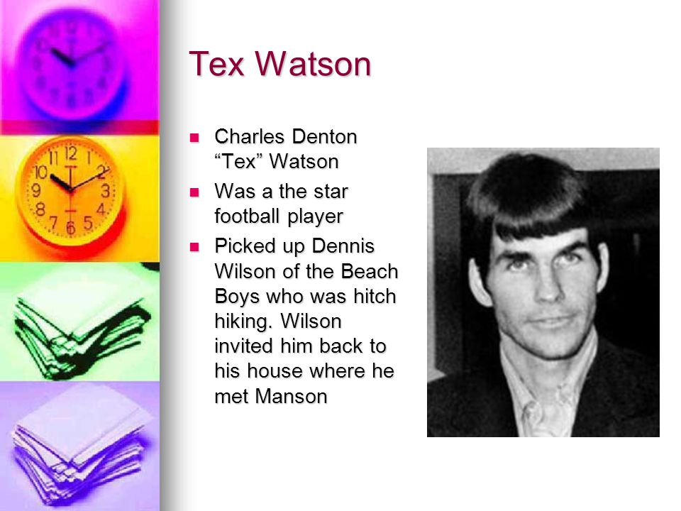 "Tex Watson Charles Denton ""Tex"" Watson Charles Denton ""Tex"" Watson Was a the star football player Was a the star football player Picked up Dennis Wils"