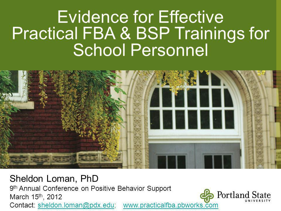 Evidence for Effective Practical FBA & BSP Trainings for School Personnel Sheldon Loman, PhD 9 th Annual Conference on Positive Behavior Support March 15 th, 2012 Contact: sheldon.loman@pdx.edu; www.practicalfba.pbworks.comsheldon.loman@pdx.eduwww.practicalfba.pbworks.com