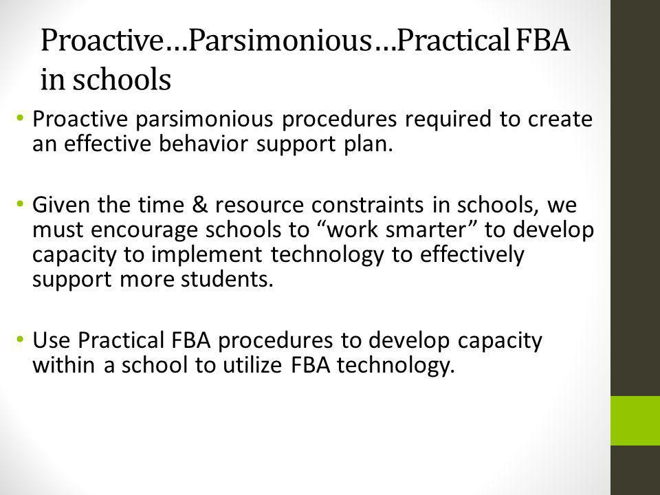 Proactive…Parsimonious…Practical FBA in schools Proactive parsimonious procedures required to create an effective behavior support plan.