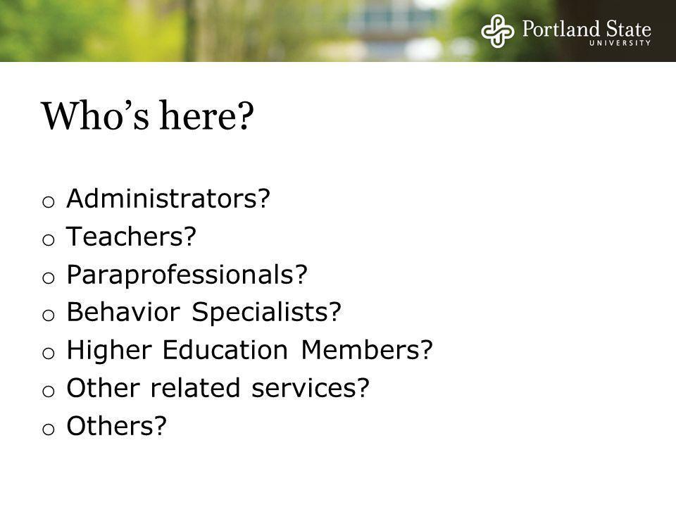 Who's here.o Administrators. o Teachers. o Paraprofessionals.