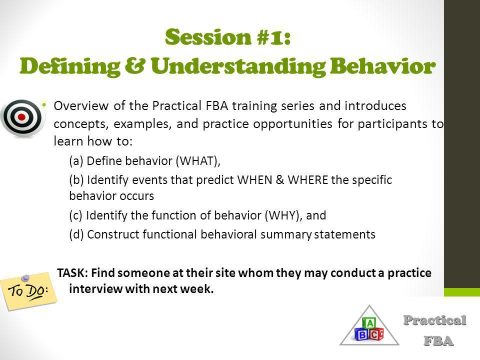 Session #1: Defining & Understanding Behavior Overview of the Practical FBA training series and introduces concepts, examples, and practice opportunities for participants to learn how to: (a) Define behavior (WHAT), (b) Identify events that predict WHEN & WHERE the specific behavior occurs (c) Identify the function of behavior (WHY), and (d) Construct functional behavioral summary statements TASK: Find someone at their site whom they may conduct a practice interview with next week.