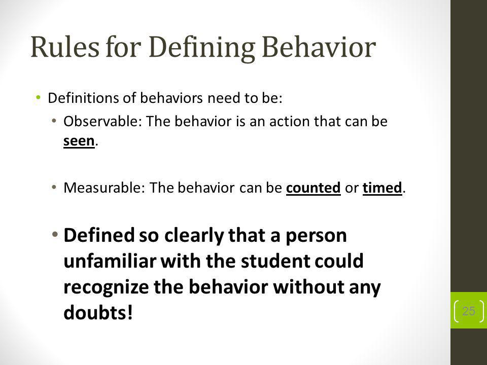Rules for Defining Behavior Definitions of behaviors need to be: Observable: The behavior is an action that can be seen.