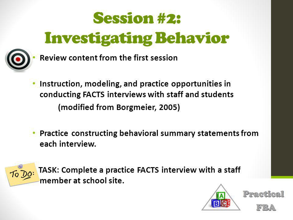 Session #2: Investigating Behavior Review content from the first session Instruction, modeling, and practice opportunities in conducting FACTS interviews with staff and students (modified from Borgmeier, 2005) Practice constructing behavioral summary statements from each interview.