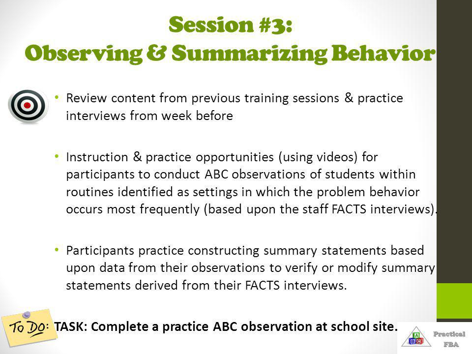 Session #3: Observing & Summarizing Behavior Review content from previous training sessions & practice interviews from week before Instruction & practice opportunities (using videos) for participants to conduct ABC observations of students within routines identified as settings in which the problem behavior occurs most frequently (based upon the staff FACTS interviews).