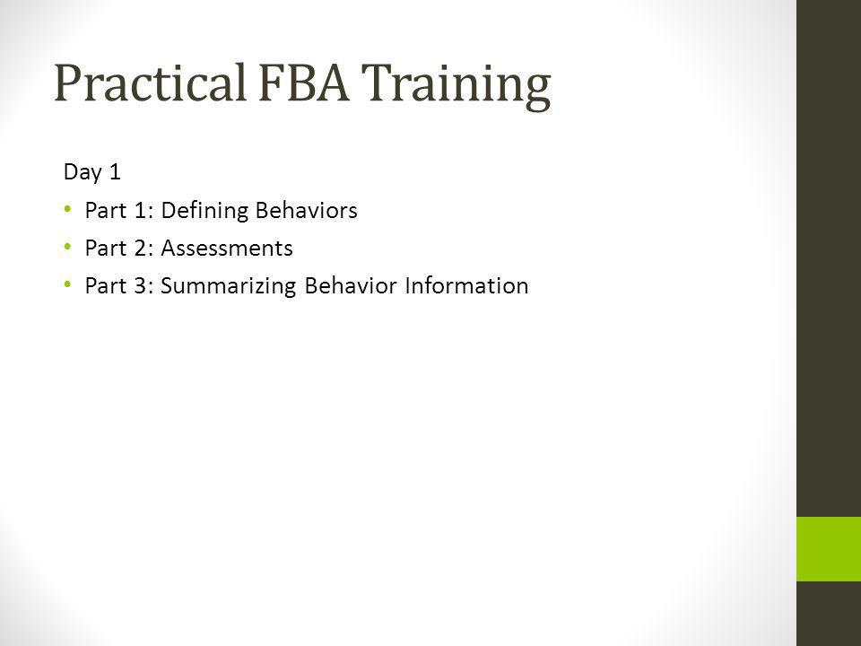 Practical FBA Training Day 1 Part 1: Defining Behaviors Part 2: Assessments Part 3: Summarizing Behavior Information
