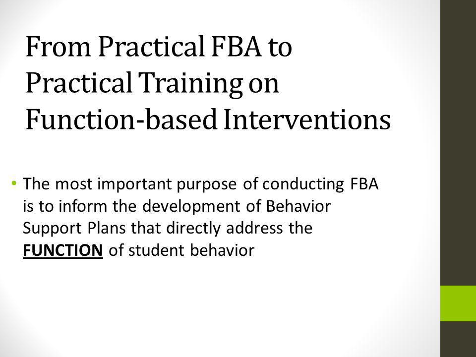 From Practical FBA to Practical Training on Function-based Interventions The most important purpose of conducting FBA is to inform the development of Behavior Support Plans that directly address the FUNCTION of student behavior