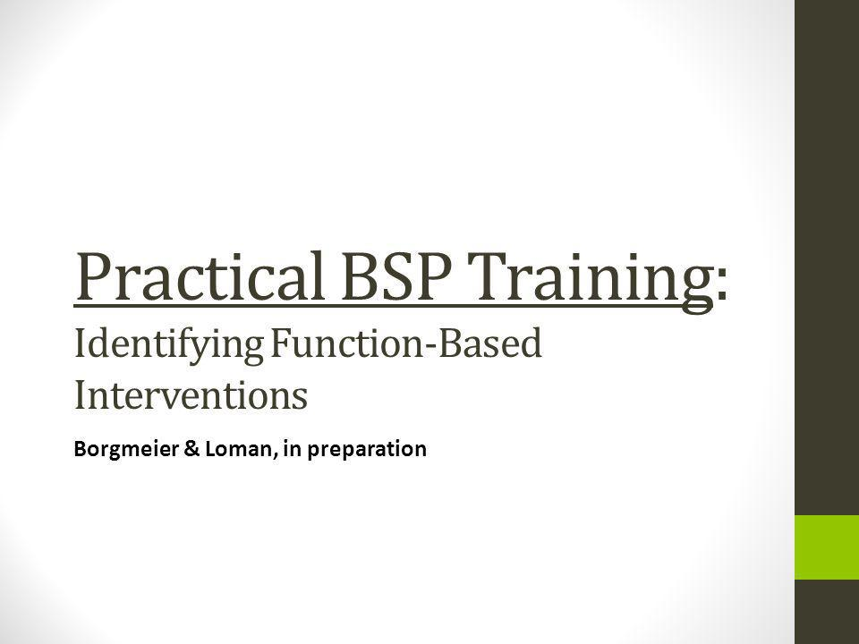 Practical BSP Training: Identifying Function-Based Interventions Borgmeier & Loman, in preparation