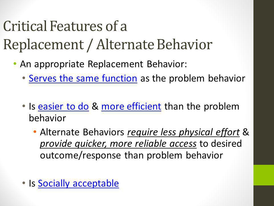 Critical Features of a Replacement / Alternate Behavior An appropriate Replacement Behavior: Serves the same function as the problem behavior Is easier to do & more efficient than the problem behavior Alternate Behaviors require less physical effort & provide quicker, more reliable access to desired outcome/response than problem behavior Is Socially acceptable