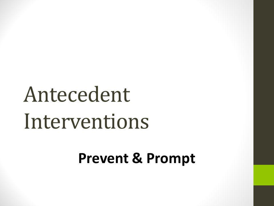 Antecedent Interventions Prevent & Prompt