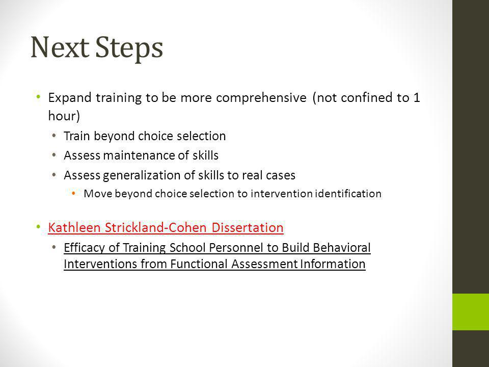 Next Steps Expand training to be more comprehensive (not confined to 1 hour) Train beyond choice selection Assess maintenance of skills Assess generalization of skills to real cases Move beyond choice selection to intervention identification Kathleen Strickland-Cohen Dissertation Efficacy of Training School Personnel to Build Behavioral Interventions from Functional Assessment Information