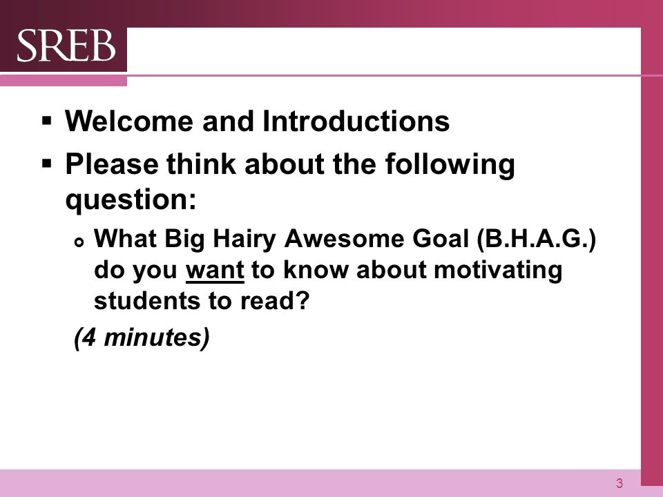 Company LOGO  Welcome and Introductions  Please think about the following question:  What Big Hairy Awesome Goal (B.H.A.G.) do you want to know about motivating students to read.