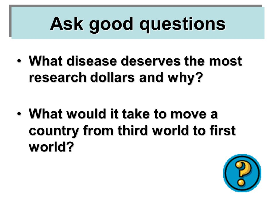 Ask good questions What disease deserves the most research dollars and why?What disease deserves the most research dollars and why.