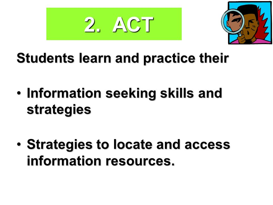 2. ACT Students learn and practice their Information seeking skills and strategiesInformation seeking skills and strategies Strategies to locate and a