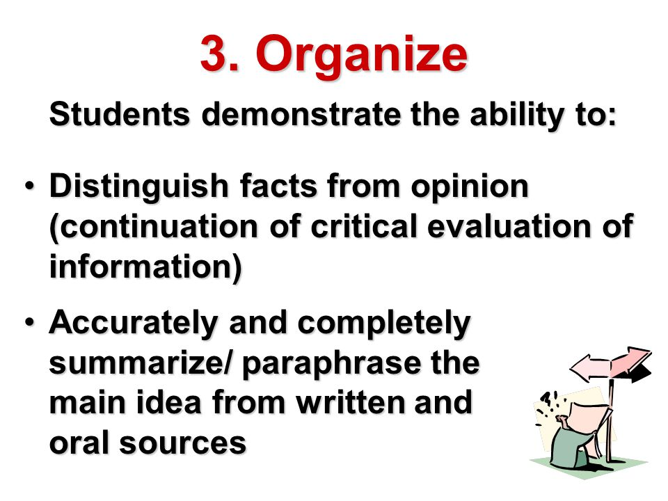 3. Organize Students demonstrate the ability to: Distinguish facts from opinion (continuation of critical evaluation of information)Distinguish facts