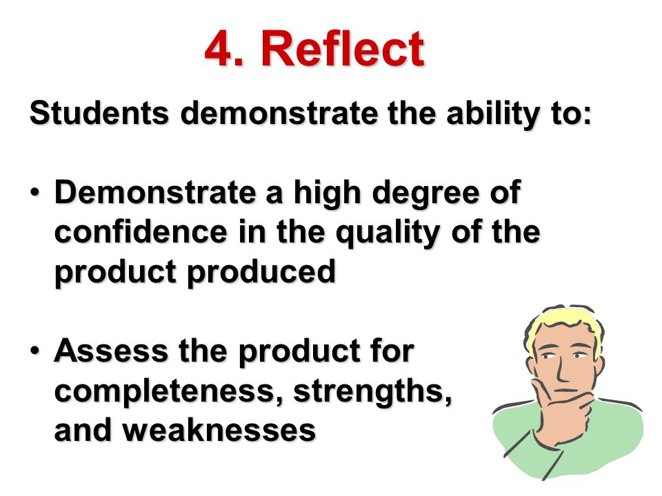 4. Reflect Students demonstrate the ability to: Demonstrate a high degree of confidence in the quality of the product producedDemonstrate a high degre