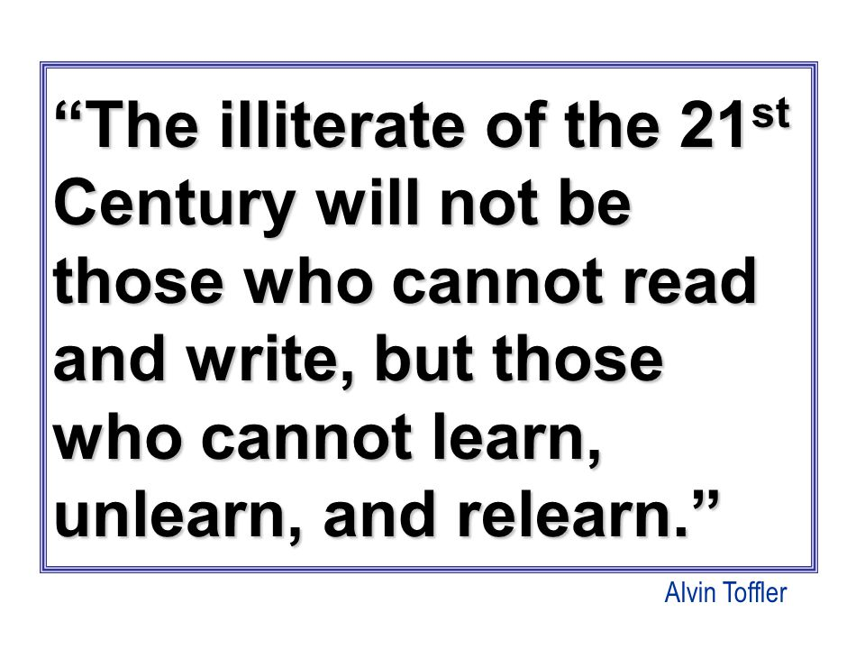 The illiterate of the 21 st Century will not be those who cannot read and write, but those who cannot learn, unlearn, and relearn. Alvin Toffler