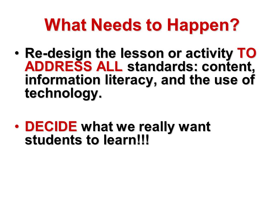What Needs to Happen? Re-design the lesson or activity TO ADDRESS ALL standards: content, information literacy, and the use of technology.Re-design th