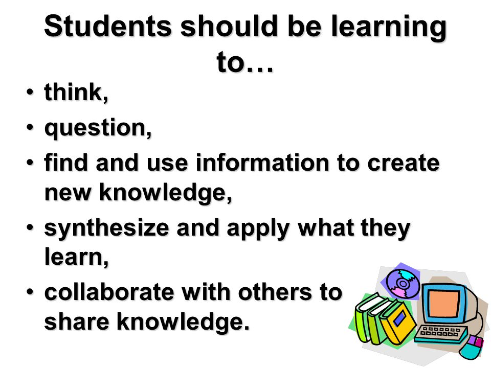 Students should be learning to… think,think, question,question, find and use information to create new knowledge,find and use information to create new knowledge, synthesize and apply what they learn,synthesize and apply what they learn, collaborate with others to share knowledge.collaborate with others to share knowledge.
