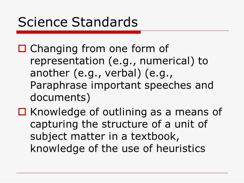 Science Standards  Changing from one form of representation (e.g., numerical) to another (e.g., verbal) (e.g., Paraphrase important speeches and documents)  Knowledge of outlining as a means of capturing the structure of a unit of subject matter in a textbook, knowledge of the use of heuristics